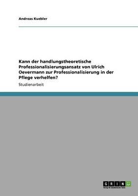 Kann Der Handlungstheoretische Professionalisierungsansatz Von Ulrich Oevermann Zur Professionalisierung in Der Pflege Verhelfen? (Paperback)