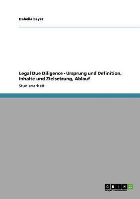 Legal Due Diligence - Ursprung Und Definition, Inhalte Und Zielsetzung, Ablauf (Paperback)