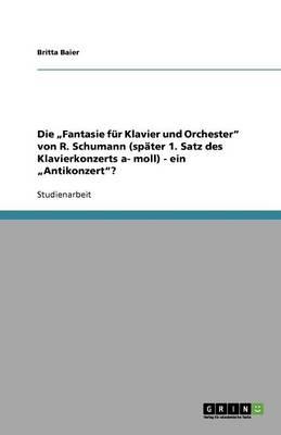 """Die """"Fantasie Fr Klavier Und Orchester Von R. Schumann (Spter 1. Satz Des Klavierkonzerts A- Moll) - Ein """"Antikonzert? (Paperback)"""