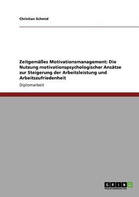 Zeitgemasses Motivationsmanagement. Die Nutzung Motivationspsychologischer Ansatze Zur Steigerung Der Arbeitsleistung Und Arbeitszufriedenheit (Paperback)
