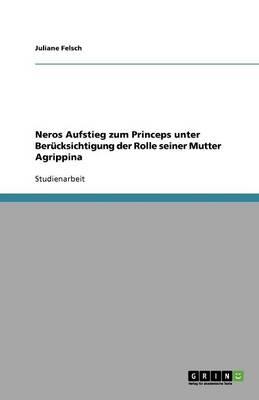 Neros Aufstieg Zum Princeps Unter Berucksichtigung Der Rolle Seiner Mutter Agrippina (Paperback)