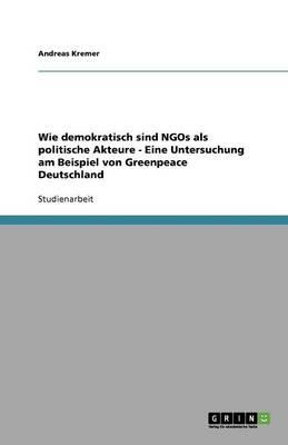 Wie Demokratisch Sind Ngos ALS Politische Akteure - Eine Untersuchung Am Beispiel Von Greenpeace Deutschland (Paperback)