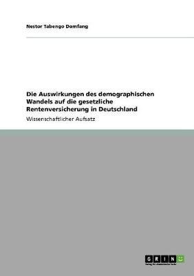 Die Auswirkungen Des Demographischen Wandels Auf Die Gesetzliche Rentenversicherung in Deutschland (Paperback)