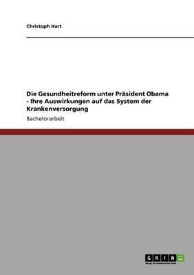 Die Gesundheitreform Unter Prasident Obama Und Ihre Auswirkungen Auf Das System Der Krankenversorgung (Paperback)