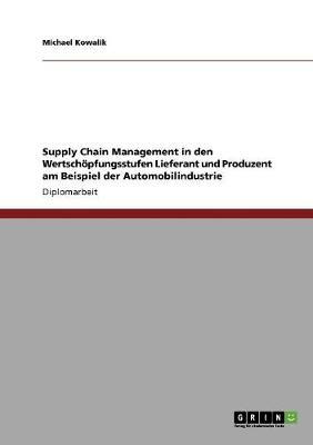 Supply Chain Management in Den Wertschopfungsstufen Lieferant Und Produzent Am Beispiel Der Automobilindustrie (Paperback)