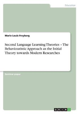 Second Language Learning Theories - The Behaviouristic Approach as the Initial Theory Towards Modern Researches (Paperback)