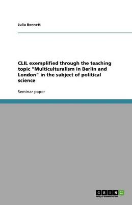 CLIL Exemplified Through the Teaching Topic Multiculturalism in Berlin and London in the Subject of Political Science (Paperback)