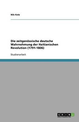 Die Zeitgenossische Deutsche Wahrnehmung Der Haitianischen Revolution (1791-1806) (Paperback)