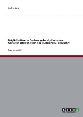 M glichkeiten Zur Forderung Der Rhythmischen Gestaltungsf higkeit Im Rope Skipping (3. Schuljahr) (Paperback)