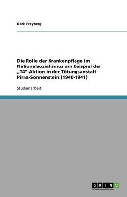 """Die Rolle Der Krankenpflege Im Nationalsozialismus Am Beispiel Der """"T4-Aktion in Der Totungsanstalt Pirna-Sonnenstein (1940-1941) (Paperback)"""