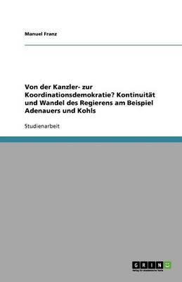Von Der Kanzler- Zur Koordinationsdemokratie? Kontinuitat Und Wandel Des Regierens Am Beispiel Adenauers Und Kohls (Paperback)