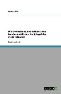 Die Entwicklung Des Katholischen Fundamentalismus Im Spiegel Der Modernen Zeit (Paperback)