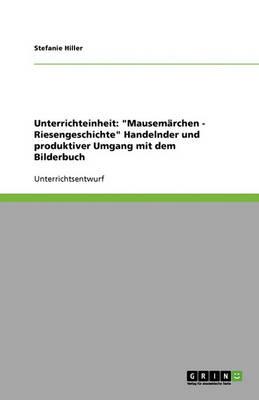 Unterrichteinheit: Mausemarchen - Riesengeschichte Handelnder Und Produktiver Umgang Mit Dem Bilderbuch (Paperback)