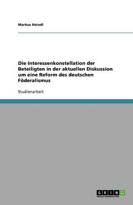 Die Interessenkonstellation Der Beteiligten in Der Aktuellen Diskussion Um Eine Reform Des Deutschen F deralismus (Paperback)