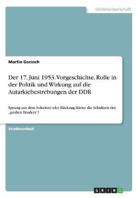 Der 17. Juni 1953. Vorgeschichte, Rolle in Der Politik Und Wirkung Auf Die Autarkiebestrebungen Der Ddr (Paperback)