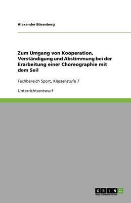 Zum Umgang Von Kooperation, Verst ndigung Und Abstimmung Bei Der Erarbeitung Einer Choreographie Mit Dem Seil (Paperback)