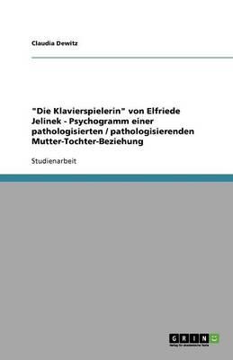 Die Klavierspielerin Von Elfriede Jelinek - Psychogramm Einer Pathologisierten / Pathologisierenden Mutter-Tochter-Beziehung (Paperback)