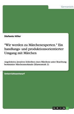 """""""Wir Werden Zu Marchenexperten."""" Ein Handlungs- Und Produktionsorientierter Umgang Mit Marchen (Paperback)"""