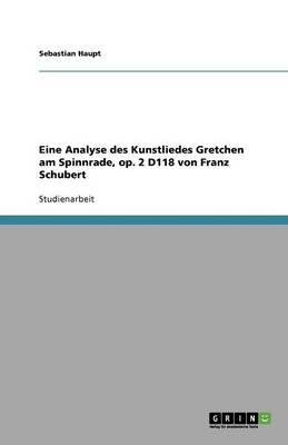 Eine Analyse Des Kunstliedes Gretchen Am Spinnrade, Op. 2 D118 Von Franz Schubert (Paperback)