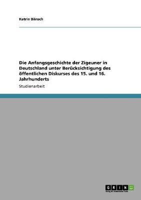 Die Anfangsgeschichte Der Zigeuner in Deutschland Unter Berucksichtigung Des Offentlichen Diskurses Des 15. Und 16. Jahrhunderts (Paperback)