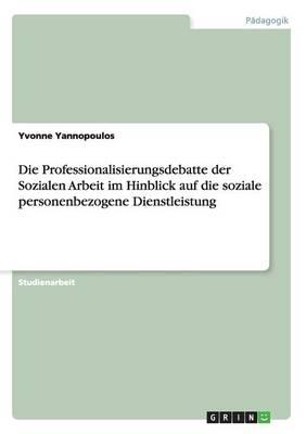 Die Professionalisierungsdebatte Der Sozialen Arbeit Im Hinblick Auf Die Soziale Personenbezogene Dienstleistung (Paperback)
