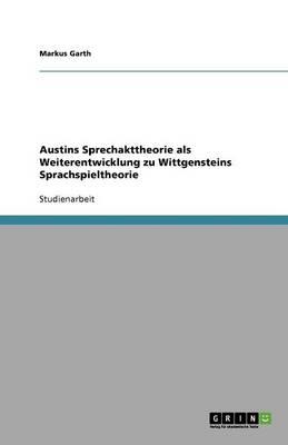 Austins Sprechakttheorie ALS Weiterentwicklung Zu Wittgensteins Sprachspieltheorie (Paperback)