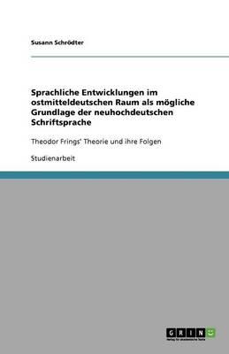 Sprachliche Entwicklungen Im Ostmitteldeutschen Raum ALS Mgliche Grundlage Der Neuhochdeutschen Schriftsprache (Paperback)