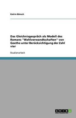 """Das Gleichnisgesprach ALS Modell Des Romans """"Wahlverwandtschaften"""" Von Goethe Unter Berucksichtigung Der Zahl Vier (Paperback)"""