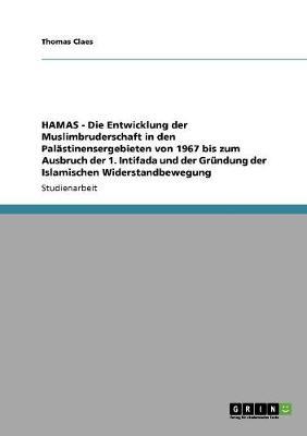 Hamas - Die Entwicklung Der Muslimbruderschaft in Den Palastinensergebieten Von 1967 Bis Zum Ausbruch Der 1. Intifada Und Der Grundung Der Islamischen Widerstandbewegung (Paperback)