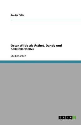 Oscar Wilde ALS sthet, Dandy Und Selbstdarsteller (Paperback)