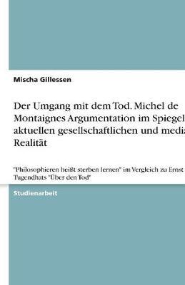 Der Umgang Mit Dem Tod. Michel de Montaignes Argumentation Im Spiegel Der Aktuellen Gesellschaftlichen Und Medialen Realitat (Paperback)