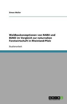 Waldbaukonzeptionen Von Nabu Und Bund Im Vergleich Zur Naturnahen Forstwirtschaft in Rheinland-Pfalz (Paperback)