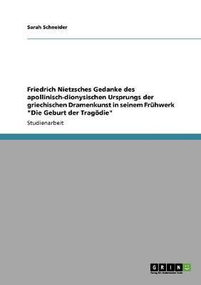 Friedrich Nietzsches Gedanke Des Apollinisch-Dionysischen Ursprungs Der Griechischen Dramenkunst in Seinem Fruhwerk Die Geburt Der Tragodie (Paperback)