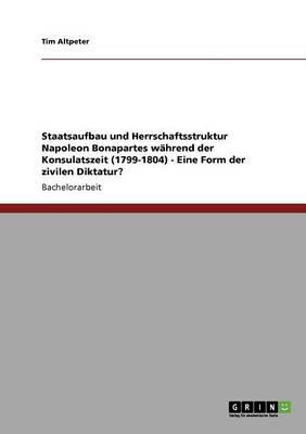 Staatsaufbau Und Herrschaftsstruktur Napoleon Bonapartes Whrend Der Konsulatszeit (1799-1804) - Eine Form Der Zivilen Diktatur? (Paperback)