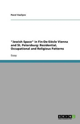 Jewish Space in Fin-de-Siecle Vienna and St. Petersburg: Residential, Occupational and Religious Patterns (Paperback)