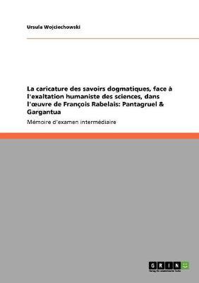 La Caricature Des Savoirs Dogmatiques, Face l'Exaltation Humaniste Des Sciences, Dans l'Oeuvre de Fran ois Rabelais: Pantagruel & Gargantua (Paperback)