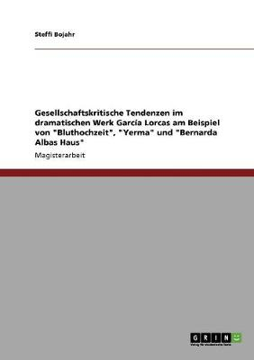 """Gesellschaftskritische Tendenzen Im Dramatischen Werk Garcia Lorcas Am Beispiel Von """"Bluthochzeit,"""" """"Yerma"""" Und """"Bernarda Albas Haus"""" (Paperback)"""