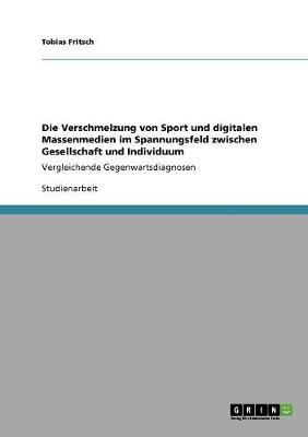 Die Verschmelzung Von Sport Und Digitalen Massenmedien Im Spannungsfeld Zwischen Gesellschaft Und Individuum (Paperback)
