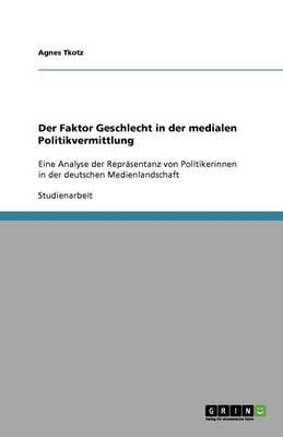 Der Faktor Geschlecht in Der Medialen Politikvermittlung (Paperback)