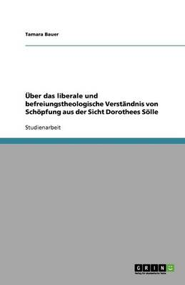 ber Das Liberale Und Befreiungstheologische Verst ndnis Von Sch pfung Aus Der Sicht Dorothees S lle (Paperback)