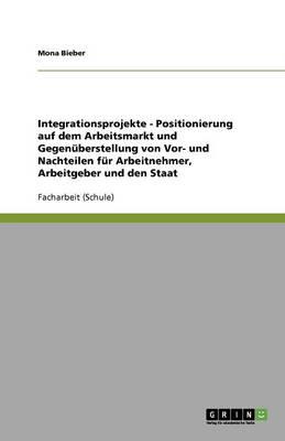 Integrationsprojekte - Positionierung Auf Dem Arbeitsmarkt Und Gegenuberstellung Von VOR- Und Nachteilen Fur Arbeitnehmer, Arbeitgeber Und Den Staat (Paperback)