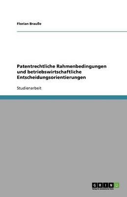 Patentrechtliche Rahmenbedingungen Und Betriebswirtschaftliche Entscheidungsorientierungen (Paperback)
