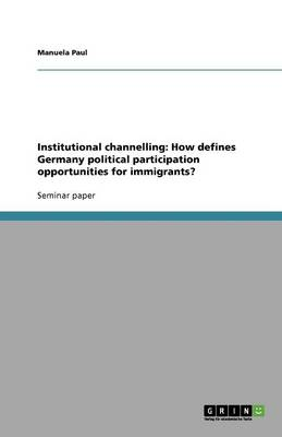 Institutional Channelling: How Defines Germany Political Participation Opportunities for Immigrants? (Paperback)