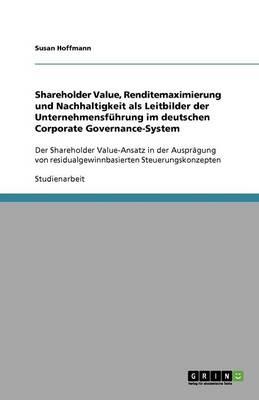 Shareholder Value, Renditemaximierung Und Nachhaltigkeit ALS Leitbilder Der Unternehmensfuhrung Im Deutschen Corporate Governance-System (Paperback)