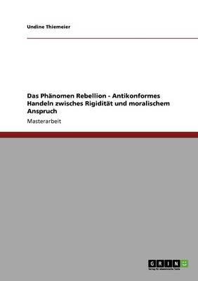 Das PHaNomen Rebellion - Antikonformes Handeln Zwisches Rigiditat Und Moralischem Anspruch (Paperback)