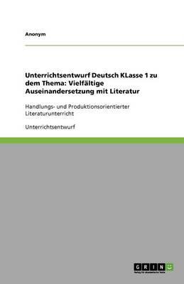 Unterrichtsentwurf Deutsch Klasse 1 Zu Dem Thema: Vielfaltige Auseinandersetzung Mit Literatur (Paperback)
