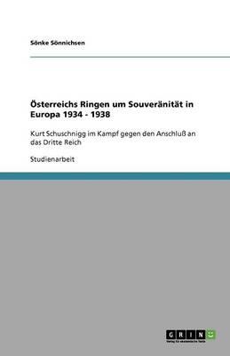OEsterreichs Ringen um Souveranitat in Europa 1934 - 1938: Kurt Schuschnigg im Kampf gegen den Anschluss an das Dritte Reich (Paperback)