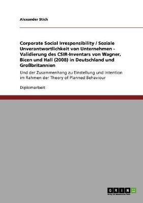 Corporate Social Irresponsibility / Soziale Unverantwortlichkeit Von Unternehmen - Validierung Des CSIR-Inventars Von Wagner, Bicen Und Hall (2008) in Deutschland Und Grobritannien (Paperback)
