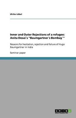 Inner and Outer Rejections of a Refugee: Anita Desai s Baumgartner s Bombay` (Paperback)