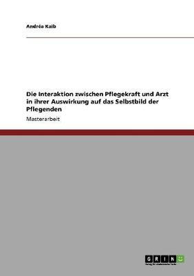 Die Interaktion Zwischen Pflegekraft Und Arzt in Ihrer Auswirkung Auf Das Selbstbild Der Pflegenden (Paperback)
